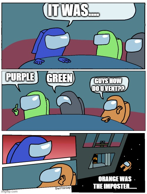 When its your first time on Among Us |  IT WAS.... PURPLE; GREEN; GUYS HOW DO U VENT?? ORANGE WAS THE IMPOSTER...... | image tagged in among us meeting | made w/ Imgflip meme maker
