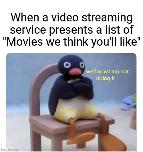 "Well now I am not doing it! |  When a video streaming service presents a list of ""Movies we think you'll like"" 