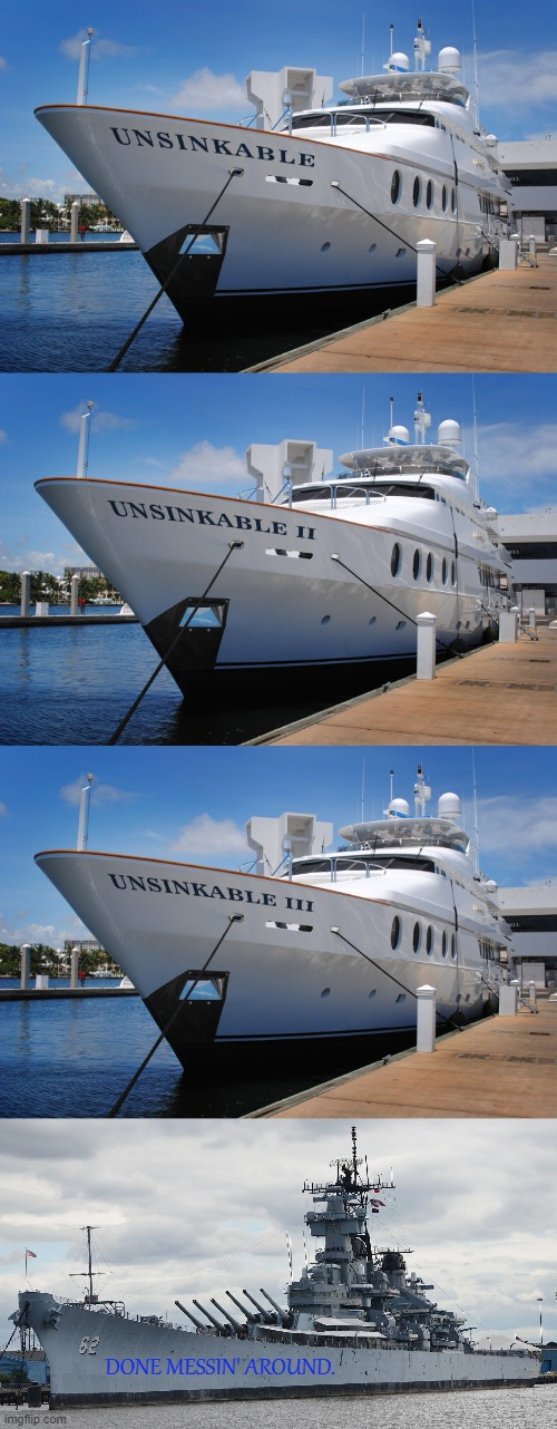 Unsinkable |  DONE MESSIN' AROUND. | image tagged in memes,boats,battle ship,unsinkable | made w/ Imgflip meme maker