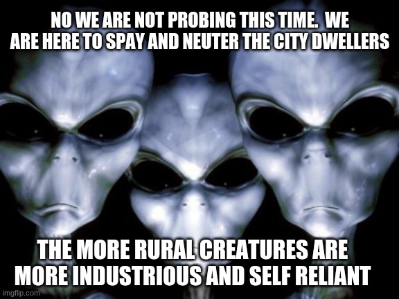 The bigger the city the more primitive the occupant. |  NO WE ARE NOT PROBING THIS TIME.  WE ARE HERE TO SPAY AND NEUTER THE CITY DWELLERS; THE MORE RURAL CREATURES ARE MORE INDUSTRIOUS AND SELF RELIANT | image tagged in angry aliens,primates live in cities,yes this is about you,country living,spay and neuter,evolution skipped cities | made w/ Imgflip meme maker