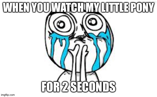 It's true |  WHEN YOU WATCH MY LITTLE PONY; FOR 2 SECONDS | image tagged in memes,crying because of cute | made w/ Imgflip meme maker