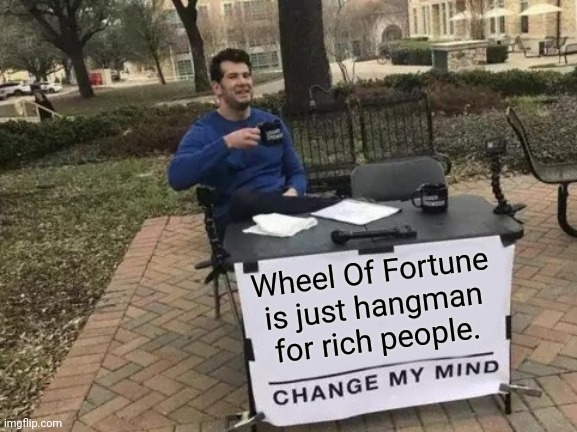 Change My Mind Meme |  Wheel Of Fortune is just hangman for rich people. | image tagged in memes,change my mind | made w/ Imgflip meme maker