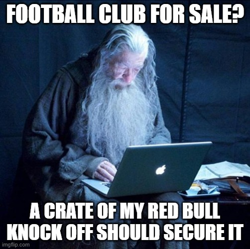 Computer Gandalf |  FOOTBALL CLUB FOR SALE? A CRATE OF MY RED BULL KNOCK OFF SHOULD SECURE IT | image tagged in computer gandalf | made w/ Imgflip meme maker