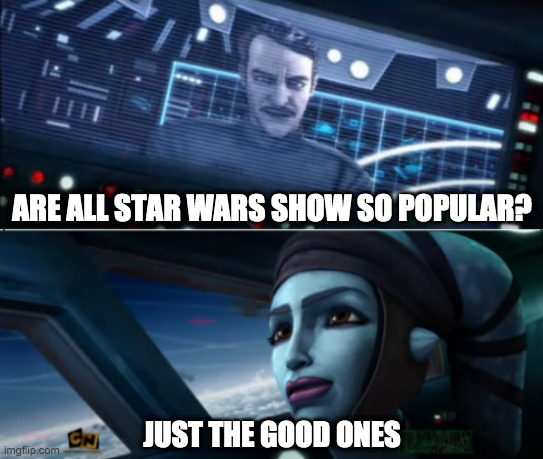 ARE ALL STAR WARS SHOW SO POPULAR? JUST THE GOOD ONES | image tagged in just the good ones,star wars | made w/ Imgflip meme maker