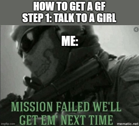 yeh |  HOW TO GET A GF STEP 1: TALK TO A GIRL; ME: | image tagged in memes | made w/ Imgflip meme maker