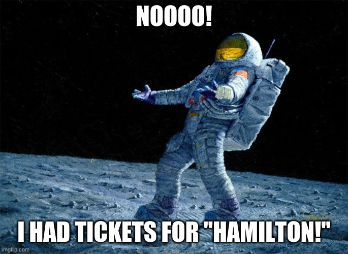 "NOOOO! I HAD TICKETS FOR ""HAMILTON!"" 