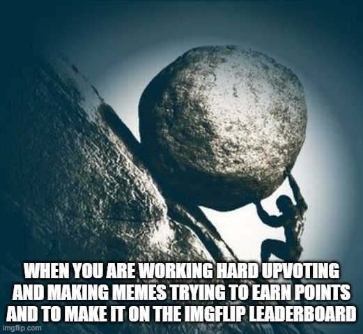 When you're working hard |  WHEN YOU ARE WORKING HARD UPVOTING AND MAKING MEMES TRYING TO EARN POINTS AND TO MAKE IT ON THE IMGFLIP LEADERBOARD | image tagged in hard work | made w/ Imgflip meme maker