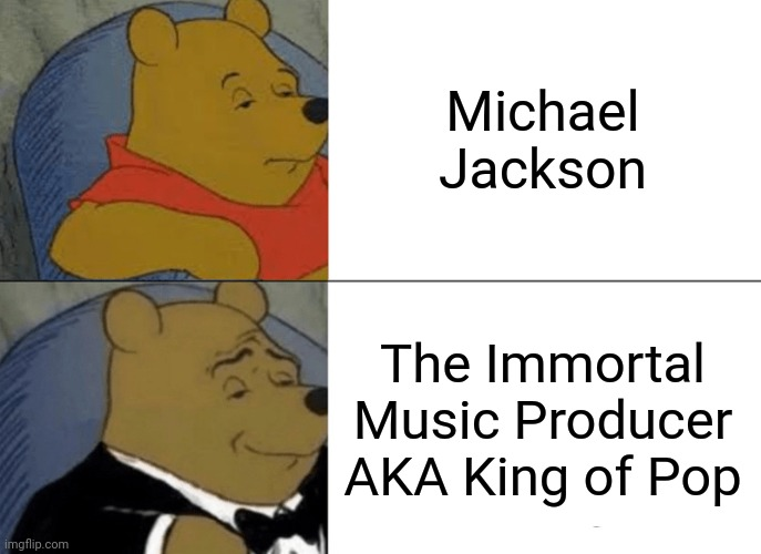 Tuxedo Winnie The Pooh |  Michael Jackson; The Immortal Music Producer AKA King of Pop | image tagged in memes,tuxedo winnie the pooh,michael jackson,pop music | made w/ Imgflip meme maker