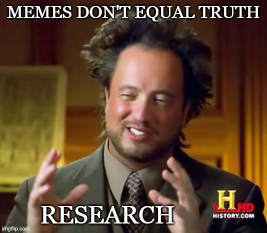 research |  MEMES DON'T EQUAL TRUTH; RESEARCH | image tagged in ancient aliens,truth | made w/ Imgflip meme maker