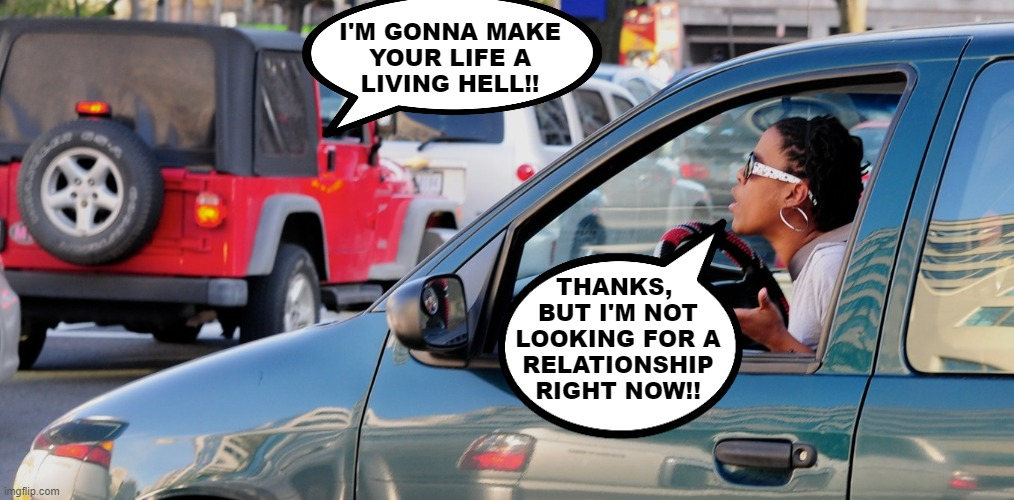 Sven Andreas Lamprecht - The Wizard of Goslar |  I'M GONNA MAKE YOUR LIFE A LIVING HELL!! THANKS,  BUT I'M NOT LOOKING FOR A RELATIONSHIP RIGHT NOW!! | image tagged in road rage,clever,meme,funny,cars,response | made w/ Imgflip meme maker