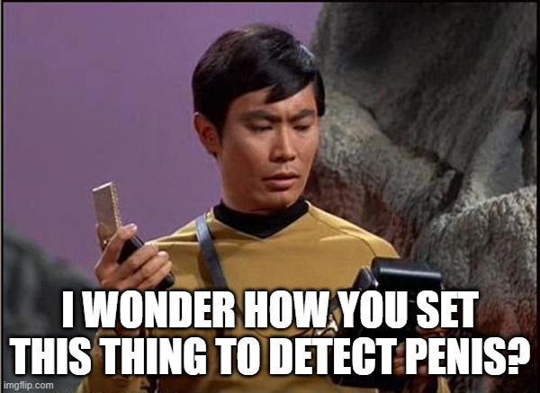 Schlong Tricorder |  I WONDER HOW YOU SET THIS THING TO DETECT PENIS? | image tagged in gaydar sulu star trek | made w/ Imgflip meme maker