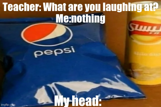 What goes on in this world- |  Teacher: What are you laughing at? Me:nothing; My head: | image tagged in pepsi,chips,memes,coincidence,funny,mixed | made w/ Imgflip meme maker