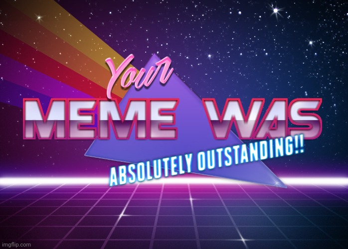 Your Meme Was Absolutely Outstanding! | image tagged in your meme was absolutely outstanding | made w/ Imgflip meme maker