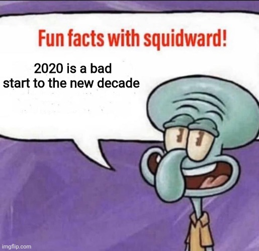 2020 is a bad start to the new decade |  2020 is a bad start to the new decade | image tagged in fun facts with squidward | made w/ Imgflip meme maker