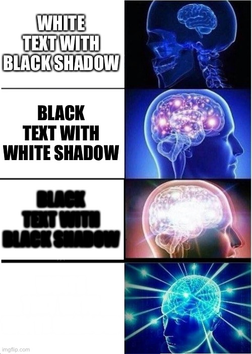 its big brain time |  WHITE TEXT WITH BLACK SHADOW; BLACK TEXT WITH WHITE SHADOW; BLACK TEXT WITH BLACK SHADOW; WHITE TEXT WITH WHITE SHADOW | image tagged in memes,expanding brain | made w/ Imgflip meme maker