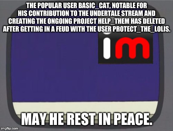 imgflip news |  THE POPULAR USER BASIC_CAT, NOTABLE FOR HIS CONTRIBUTION TO THE UNDERTALE STREAM AND CREATING THE ONGOING PROJECT HELP_THEM HAS DELETED AFTER GETTING IN A FEUD WITH THE USER PROTECT_THE_LOLIS. MAY HE REST IN PEACE. | image tagged in imgflip news | made w/ Imgflip meme maker