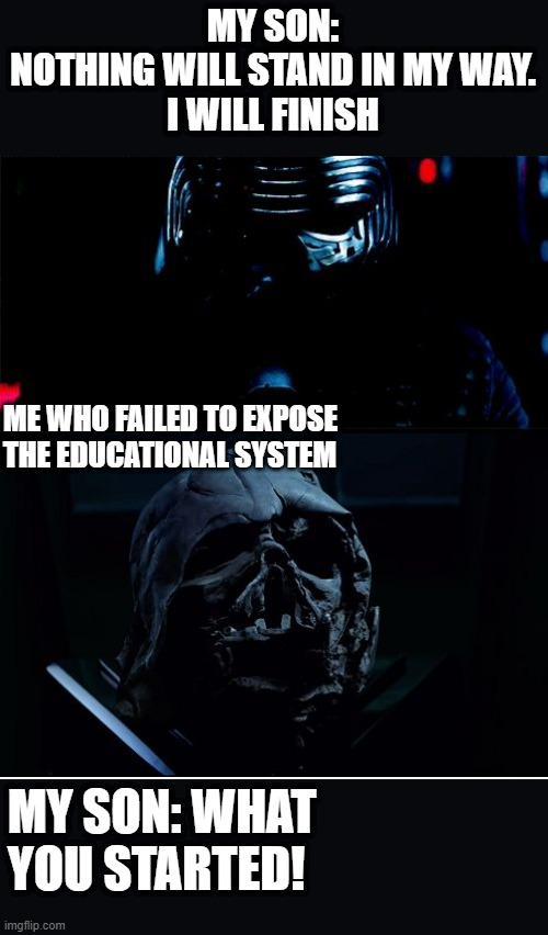 Sad truth |  MY SON: NOTHING WILL STAND IN MY WAY.  I WILL FINISH; ME WHO FAILED TO EXPOSE THE EDUCATIONAL SYSTEM; MY SON: WHAT YOU STARTED! | image tagged in i will finish what you started - star wars force awakens | made w/ Imgflip meme maker