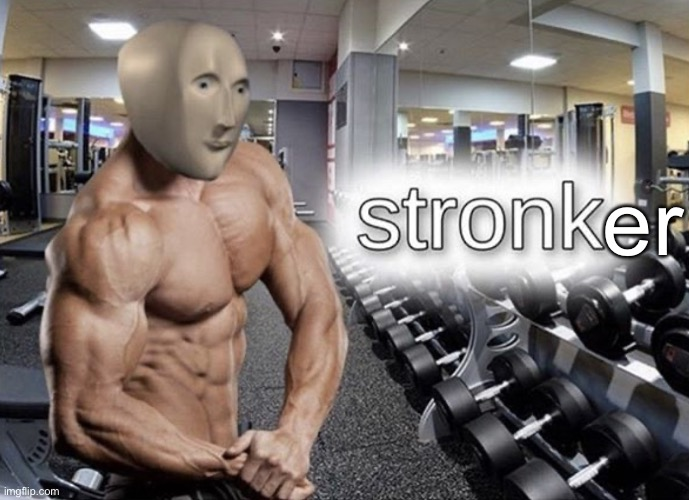 Meme man stronk | er | image tagged in meme man stronk | made w/ Imgflip meme maker