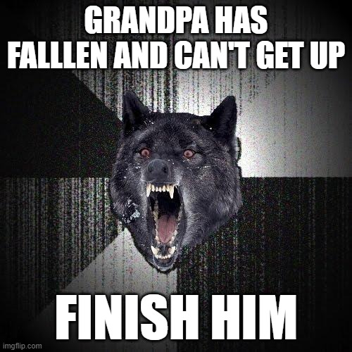 FATALITY! |  GRANDPA HAS FALLLEN AND CAN'T GET UP; FINISH HIM | image tagged in memes,insanity wolf | made w/ Imgflip meme maker