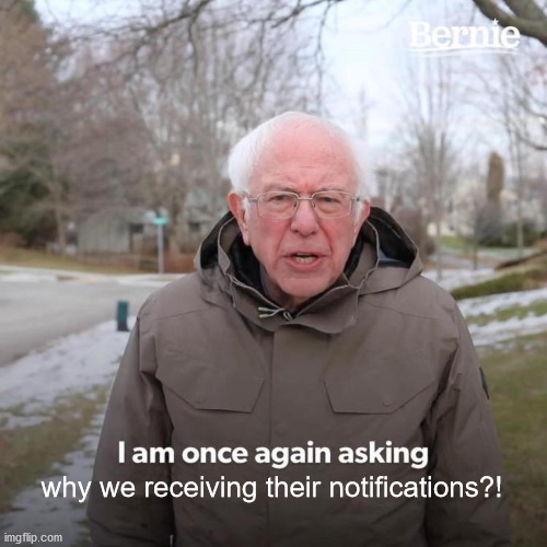 Bernie I Am Once Again Asking For Your Support Meme | why we receiving their notifications?! | image tagged in memes,bernie i am once again asking for your support | made w/ Imgflip meme maker