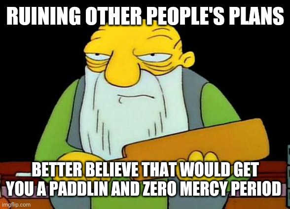 That's a paddlin' |  RUINING OTHER PEOPLE'S PLANS; BETTER BELIEVE THAT WOULD GET YOU A PADDLIN AND ZERO MERCY PERIOD | image tagged in memes,that's a paddlin' | made w/ Imgflip meme maker