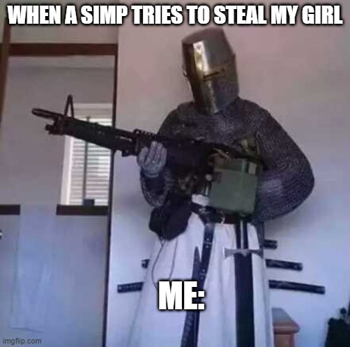 m-60 knight |  WHEN A SIMP TRIES TO STEAL MY GIRL; ME: | image tagged in crusader knight with m60 machine gun | made w/ Imgflip meme maker