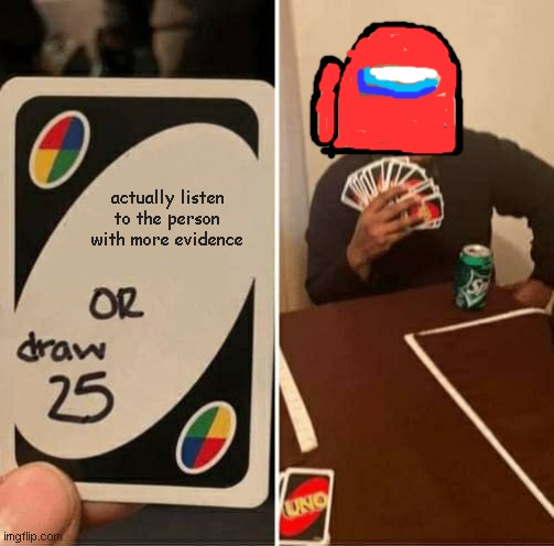 UNO Draw 25 Cards Meme |  actually listen to the person with more evidence | image tagged in memes,uno draw 25 cards | made w/ Imgflip meme maker