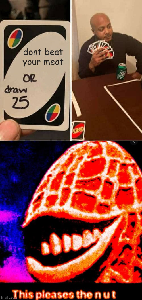 dont beat your meat | image tagged in memes,uno draw 25 cards | made w/ Imgflip meme maker