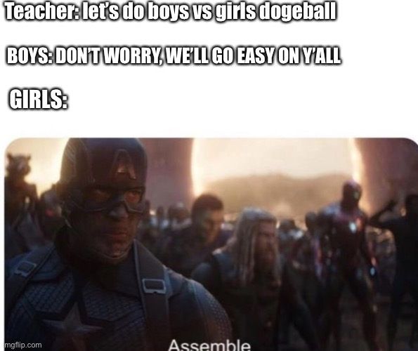 Assemble |  Teacher: let's do boys vs girls dogeball; BOYS: DON'T WORRY, WE'LL GO EASY ON Y'ALL; GIRLS: | image tagged in assemble | made w/ Imgflip meme maker