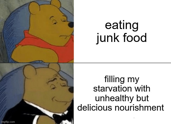Tuxedo Winnie The Pooh Meme |  eating junk food; filling my starvation with unhealthy but delicious nourishment | image tagged in memes,tuxedo winnie the pooh,food | made w/ Imgflip meme maker