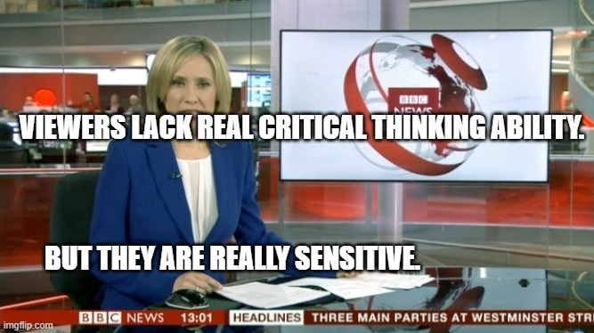 BBC Newsflash |  VIEWERS LACK REAL CRITICAL THINKING ABILITY.                                                                                                                                                        BUT THEY ARE REALLY SENSITIVE. | image tagged in bbc newsflash | made w/ Imgflip meme maker