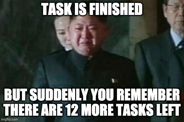 Fs in the chat bois |  TASK IS FINISHED; BUT SUDDENLY YOU REMEMBER THERE ARE 12 MORE TASKS LEFT | image tagged in memes,kim jong un sad | made w/ Imgflip meme maker