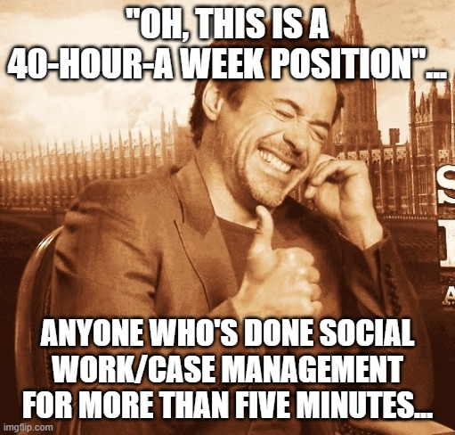 "laughing |  ""OH, THIS IS A 40-HOUR-A WEEK POSITION""... ANYONE WHO'S DONE SOCIAL WORK/CASE MANAGEMENT FOR MORE THAN FIVE MINUTES... 