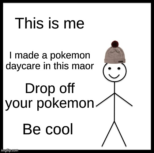 Be Like Bill |  This is me; I made a pokemon daycare in this maor; Drop off your pokemon; Be cool | image tagged in memes,be like bill | made w/ Imgflip meme maker