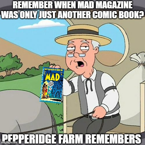 upvote if you HAVE the #1 issue of MAD! |  REMEMBER WHEN MAD MAGAZINE WAS ONLY JUST ANOTHER COMIC BOOK? PEPPERIDGE FARM REMEMBERS | image tagged in memes,pepperidge farm remembers,mad magazine | made w/ Imgflip meme maker