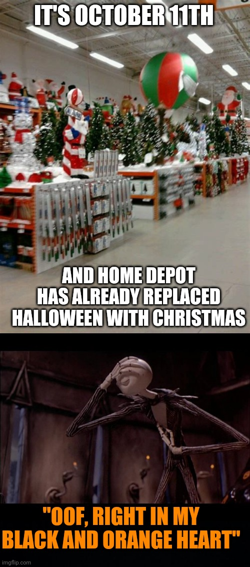 "THAT'S A LITTLE HARSH |  IT'S OCTOBER 11TH; AND HOME DEPOT HAS ALREADY REPLACED HALLOWEEN WITH CHRISTMAS; ""OOF, RIGHT IN MY BLACK AND ORANGE HEART"" 