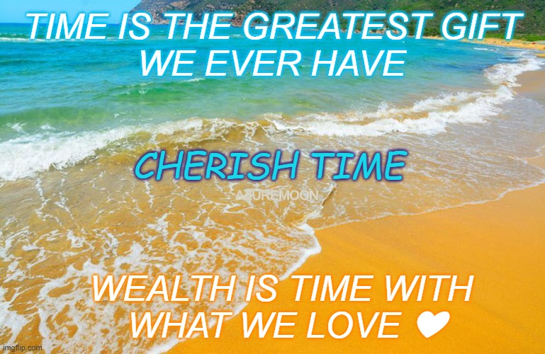 TRUE LOVE IN TIME |  TIME IS THE GREATEST GIFT  WE EVER HAVE; CHERISH TIME; AZUREMOON; WEALTH IS TIME WITH  WHAT WE LOVE ❤ | image tagged in inspirational memes,inspire the people,wealth,gifts,time | made w/ Imgflip meme maker