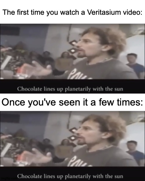 Spooky |  The first time you watch a Veritasium video:; Once you've seen it a few times: | image tagged in chocolate lines up planetarily with the sun,memes,mind blown | made w/ Imgflip meme maker