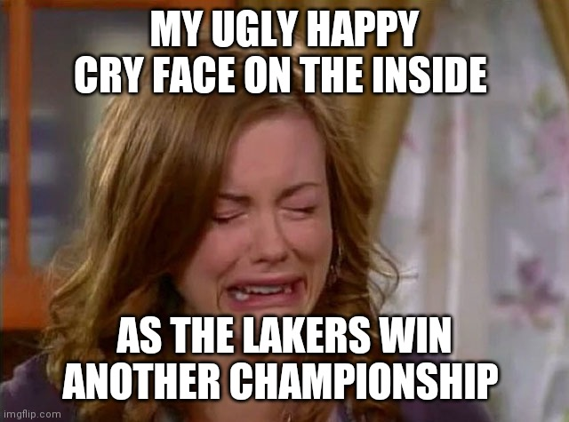MY UGLY HAPPY CRY FACE ON THE INSIDE; AS THE LAKERS WIN ANOTHER CHAMPIONSHIP | image tagged in sobbing face | made w/ Imgflip meme maker