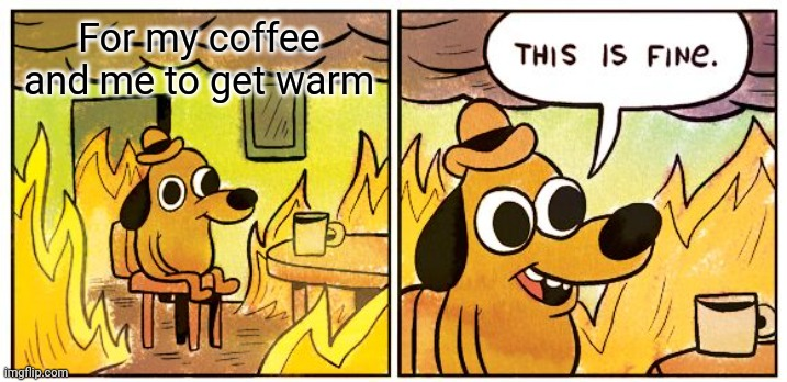 Random |  For my coffee and me to get warm | image tagged in memes,this is fine,lol,fire,warm | made w/ Imgflip meme maker