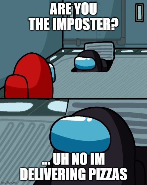 Noob among us gamers |  ARE YOU THE IMPOSTER? ... UH NO IM DELIVERING PIZZAS | image tagged in impostor of the vent,pizza,imposter,noob gamer,among us | made w/ Imgflip meme maker