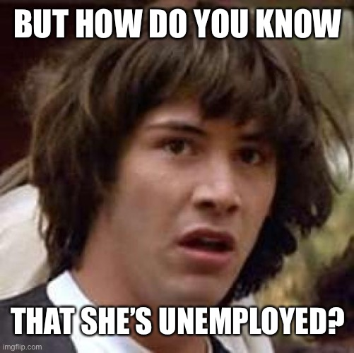 Conspiracy Keanu Meme | BUT HOW DO YOU KNOW THAT SHE'S UNEMPLOYED? | image tagged in memes,conspiracy keanu | made w/ Imgflip meme maker