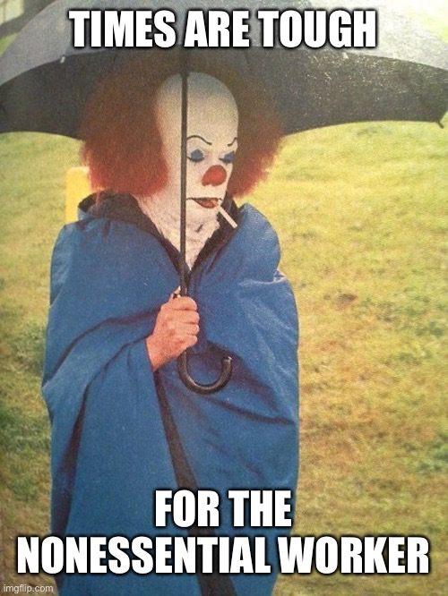 Unemployed clown |  TIMES ARE TOUGH; FOR THE NONESSENTIAL WORKER | image tagged in clown,pennywise,tough times,homeless,unemployed | made w/ Imgflip meme maker