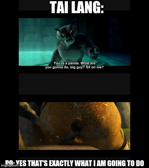 Po harass Tai Lang |  TAI LANG:; PO: YES THAT'S EXACTLY WHAT I AM GOING TO DO | image tagged in kung fu panda | made w/ Imgflip meme maker