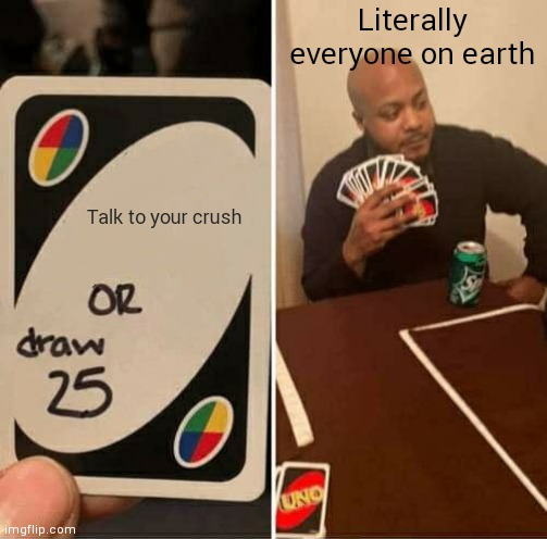 UNO Draw 25 Cards Meme |  Literally everyone on earth; Talk to your crush | image tagged in memes,uno draw 25 cards | made w/ Imgflip meme maker