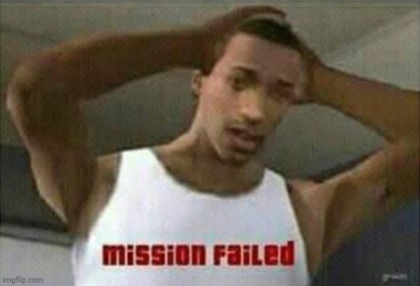 Mission Failed | image tagged in mission failed | made w/ Imgflip meme maker