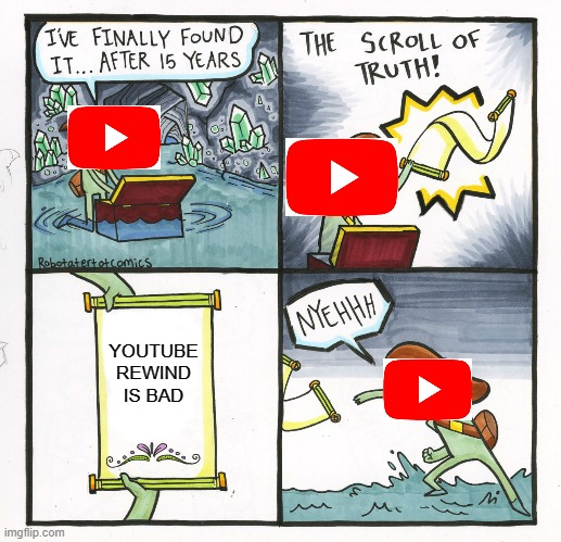 oh reallly? |  YOUTUBE REWIND IS BAD | image tagged in memes,the scroll of truth | made w/ Imgflip meme maker