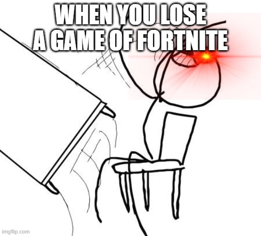 Every fortnite game ever |  WHEN YOU LOSE A GAME OF FORTNITE | image tagged in memes,table flip guy,funny memes | made w/ Imgflip meme maker