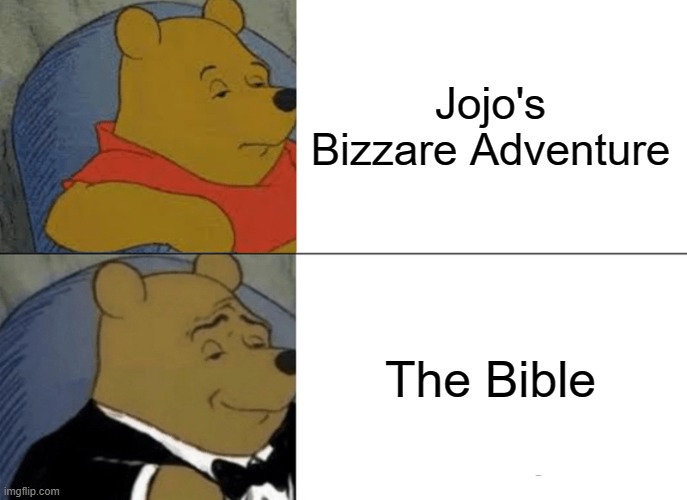 My Religion |  Jojo's Bizzare Adventure; The Bible | image tagged in memes,tuxedo winnie the pooh,jojo's bizarre adventure,the bible,my religion | made w/ Imgflip meme maker