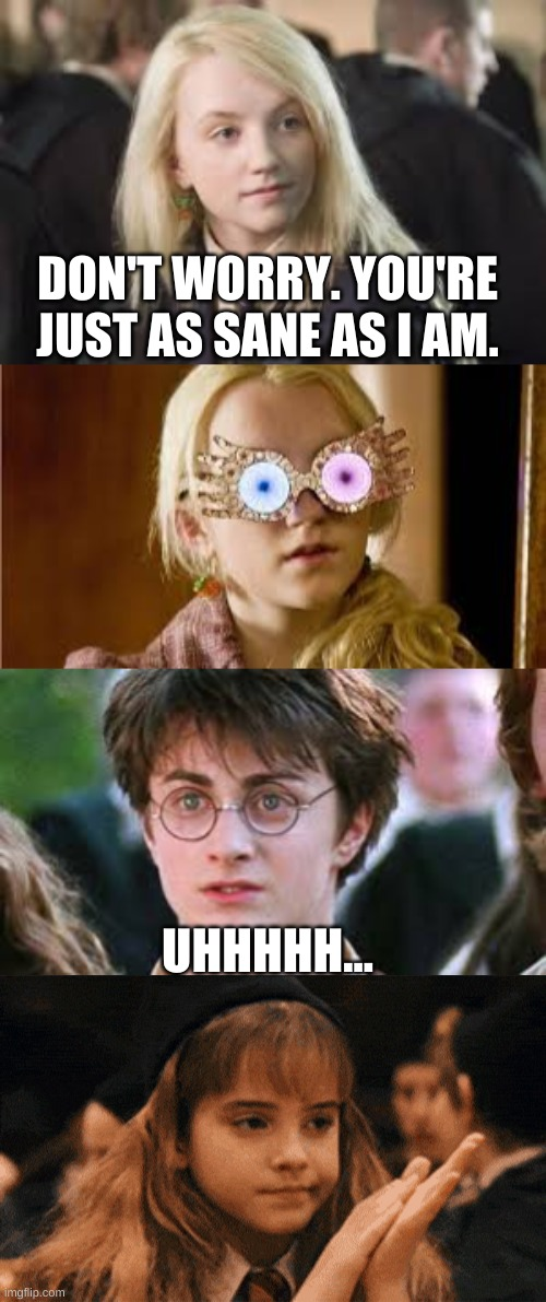Luna Lovegood |  DON'T WORRY. YOU'RE JUST AS SANE AS I AM. UHHHHH... | image tagged in luna lovegood,harry potter,hermione granger | made w/ Imgflip meme maker